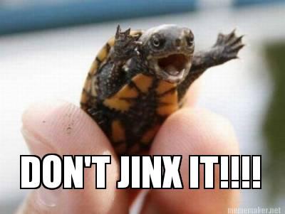 dont jinx it!
